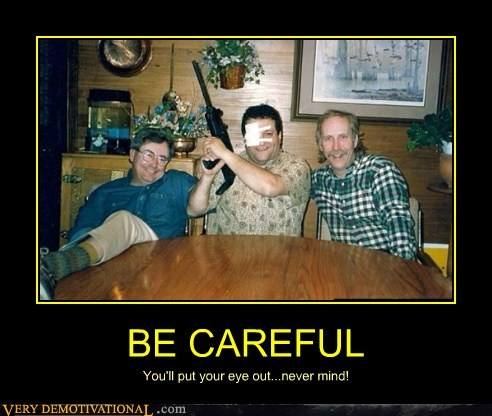 be careful eye out gun hilarious wtf
