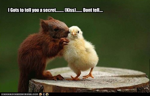 I Gots to tell you a secret......... (Kiss)....... Dont tell....