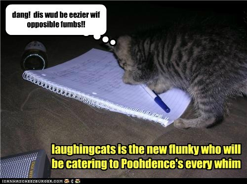laughingcats is the new flunky who will be catering to Poohdence's every whim dang! dis wud be eezier wif opposible fumbs!!