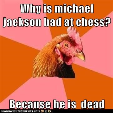 Why is michael jackson bad at chess? Because he is dead