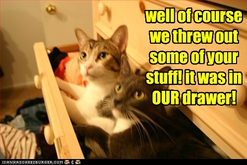 well of course we threw out some of your stuff! it was in OUR drawer!