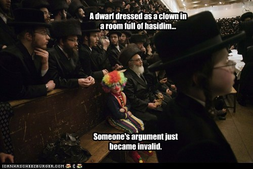 A dwarf dressed as a clown in a room full of hasidim... Someone's argument just became invalid.
