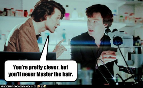 You're pretty clever, but you'll never Master the hair.