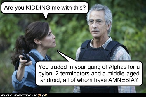 You traded in your gang of Alphas for a cylon, 2 terminators and a middle-aged android, all of whom have AMNESIA? Are you KIDDING me with this?