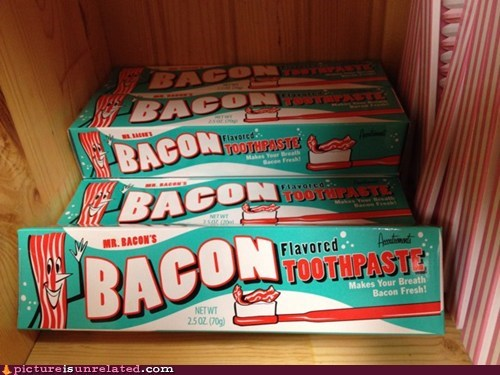 bacon,best of week,teeth,toothpaste,wtf