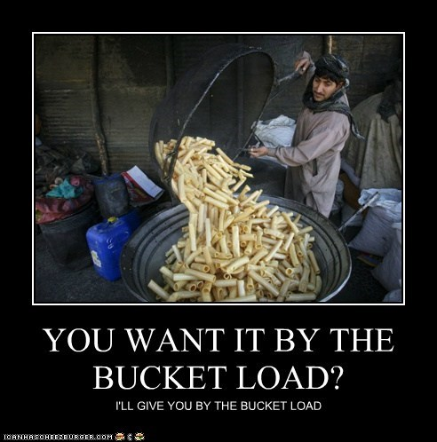 YOU WANT IT BY THE BUCKET LOAD? I'LL GIVE YOU BY THE BUCKET LOAD