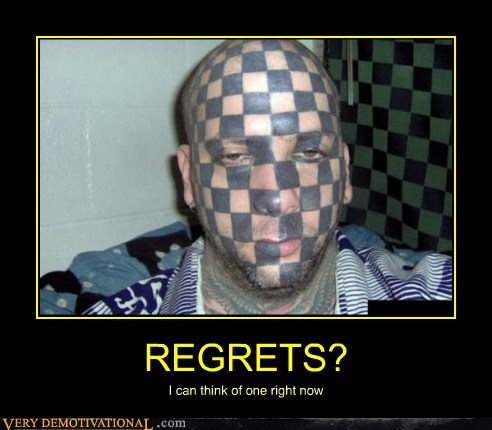 REGRETS? I can think of one right now