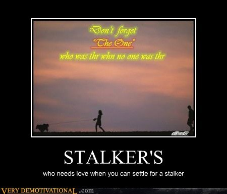 good idea,idiots,love,stalker