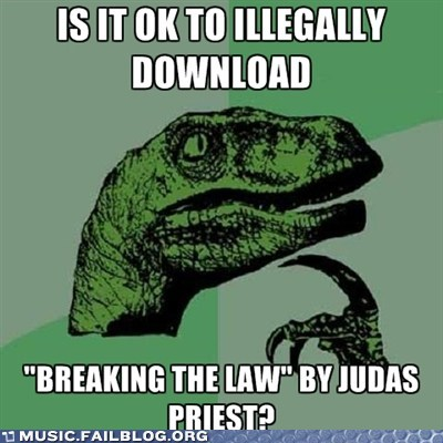 breaking the law judas priest meme music piracy philosoraptor piracy stealing - 5975238400