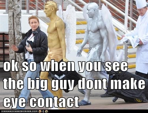 ok so when you see the big guy dont make eye contact
