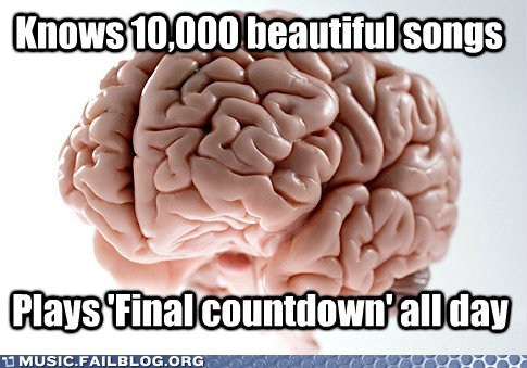 brain,final countdown,infinite loop,on repeat,scumbag brain,stuck in your head