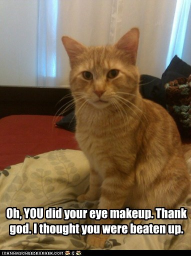Oh, YOU did your eye makeup. Thank god. I thought you were beaten up.
