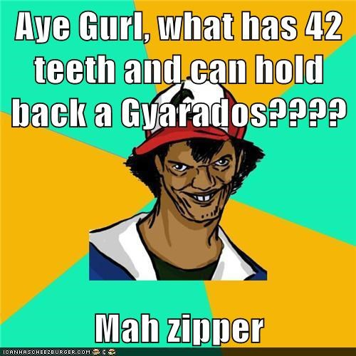 Aye Gurl, what has 42 teeth and can hold back a Gyarados????  Mah zipper
