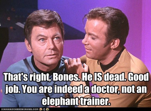 That's right, Bones. He IS dead. Good job. You are indeed a doctor, not an elephant trainer.