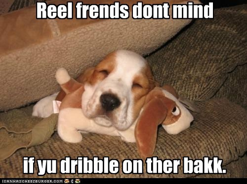 Reel frends dont mind if yu dribble on ther bakk.