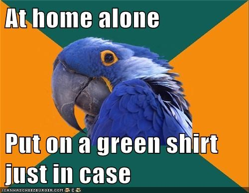 At home alone Put on a green shirt just in case