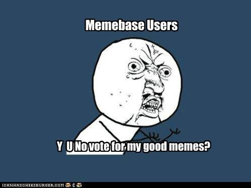 Memebase Users Y U No vote for my good memes?