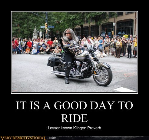 IT IS A GOOD DAY TO RIDE Lesser known Klingon Proverb