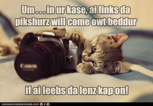 Um . . . in ur kase, ai finks da pikshurz will come owt beddur if ai leebs da lenz kap on!