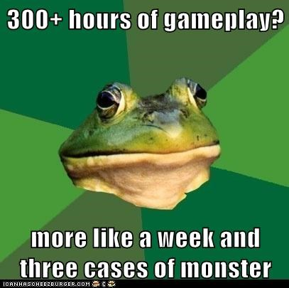 300+ hours of gameplay? more like a week and three cases of monster
