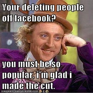 your deleting people off facebook you must be so popular i m glad