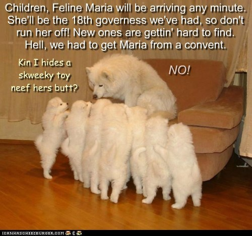 Children, Feline Maria will be arriving any minute. She'll be the 18th governess we've had, so don't run her off! New ones are gettin' hard to find. Hell, we had to get Maria from a convent. Kin I hides a skweeky toy neef hers butt? NO!