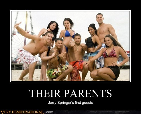 hilarious,jerry springer,jersey shore,parents