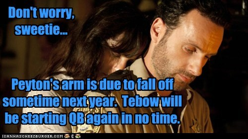 Peyton's arm is due to fall off sometime next year. Tebow will be starting QB again in no time. Don't worry, sweetie...
