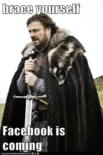 brace yourself  Facebook is coming