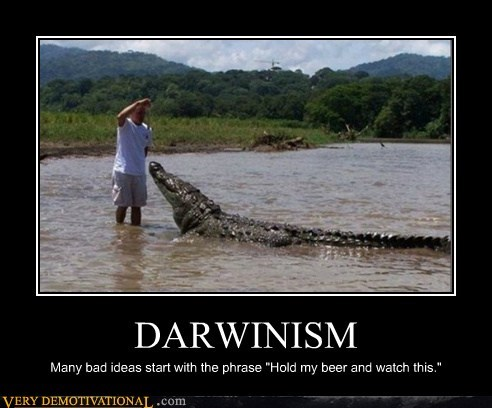"DARWINISM Many bad ideas start with the phrase ""Hold my beer and watch this."""