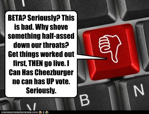 BETA? Seriously? This is bad. Why shove something half-assed down our throats? Get things worked out first, THEN go live. I Can Has Cheezburger no can has UP vote. Seriously.