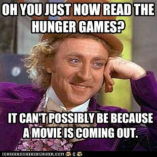 OH YOU JUST NOW READ THE HUNGER GAMES? IT CAN'T POSSIBLY BE BECAUSE A MOVIE IS COMING OUT.