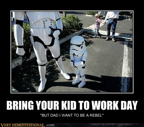 "BRING YOUR KID TO WORK DAY ""BUT DAD I WANT TO BE A REBEL"""
