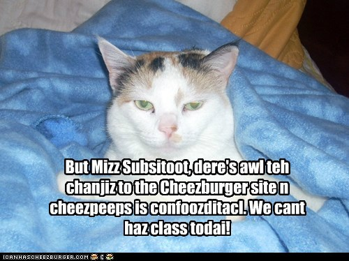 But Mizz Subsitoot, dere's awl teh chanjiz to the Cheezburger site n cheezpeeps is confoozditacl. We cant haz class todai!