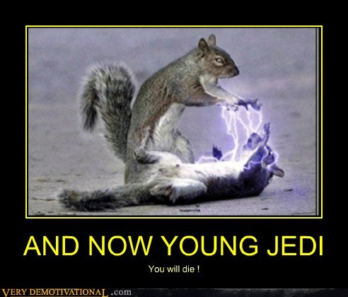 AND NOW YOUNG JEDI You will die !
