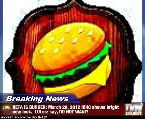 Breaking News - BETA IS BURGER: March 20, 2012 ICHC shows bright new look.  LOLerz say, DO NOT WANT!