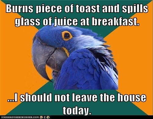 Burns piece of toast and spills glass of juice at breakfast. ...I should not leave the house today.