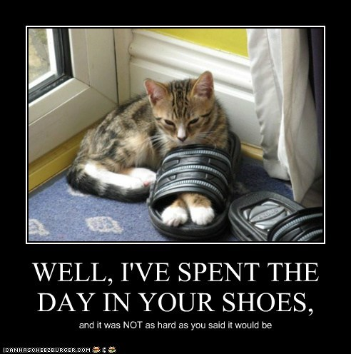 WELL, I'VE SPENT THE DAY IN YOUR SHOES, and it was NOT as hard as you said it would be
