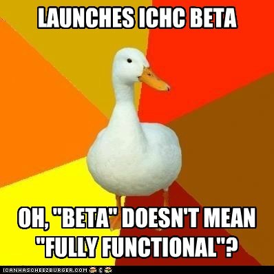 "LAUNCHES ICHC BETA OH, ""BETA"" DOESN'T MEAN ""FULLY FUNCTIONAL""?"