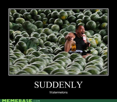 suddenly,thousands,very demotivational,watermelons