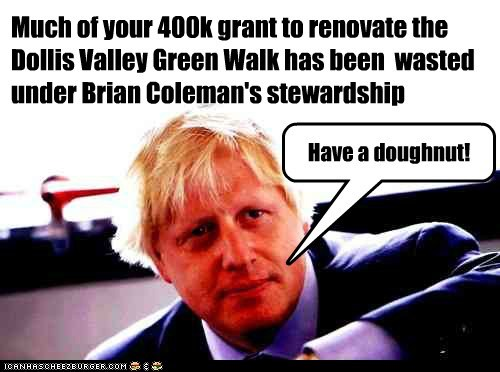 Much of your 400k grant to renovate the Dollis Valley Green Walk has been  wasted under Brian Coleman's stewardship