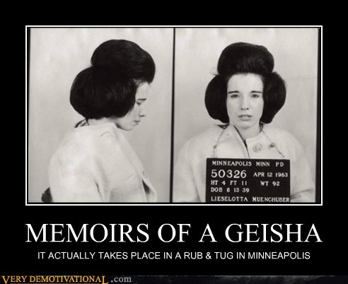 MEMOIRS OF A GEISHA IT ACTUALLY TAKES PLACE IN A RUB & TUG IN MINNEAPOLIS