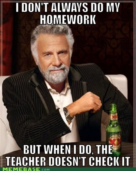 homework,school,teachers,the most interesting man in the world,time,waste