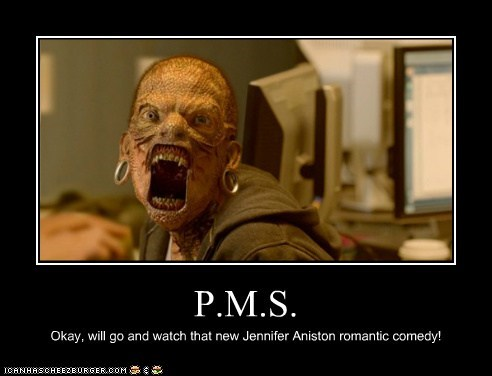 P.M.S. Okay, will go and watch that new Jennifer Aniston romantic comedy!