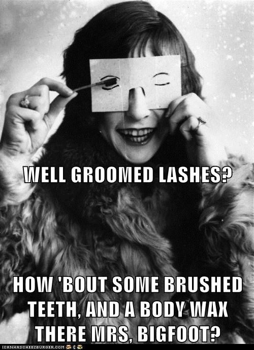 WELL GROOMED LASHES? HOW 'BOUT SOME BRUSHED TEETH, AND A BODY WAX THERE MRS, BIGFOOT?