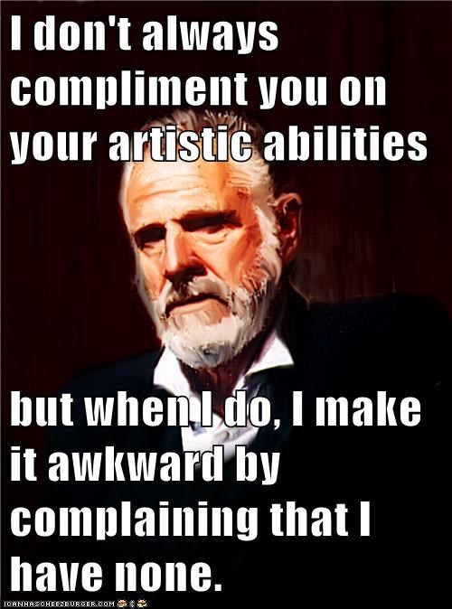 I don't always compliment you on your artistic abilities  but when I do, I make it awkward by complaining that I have none.