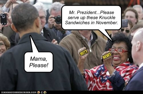 MITT NEWT Mr. Prezident...Please serve up these Knuckle Sandwiches in November. Mama, Please!