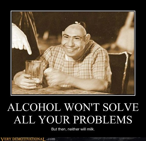 ALCOHOL WON'T SOLVE ALL YOUR PROBLEMS But then, neither will milk.