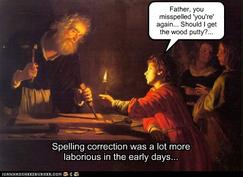 Spelling correction was a lot more laborious in the early days... Father, you misspelled 'you're' again... Should I get the wood putty?...