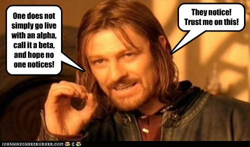 One does not simply go live with an alpha, call it a beta, and hope no one notices! They notice! Trust me on this!